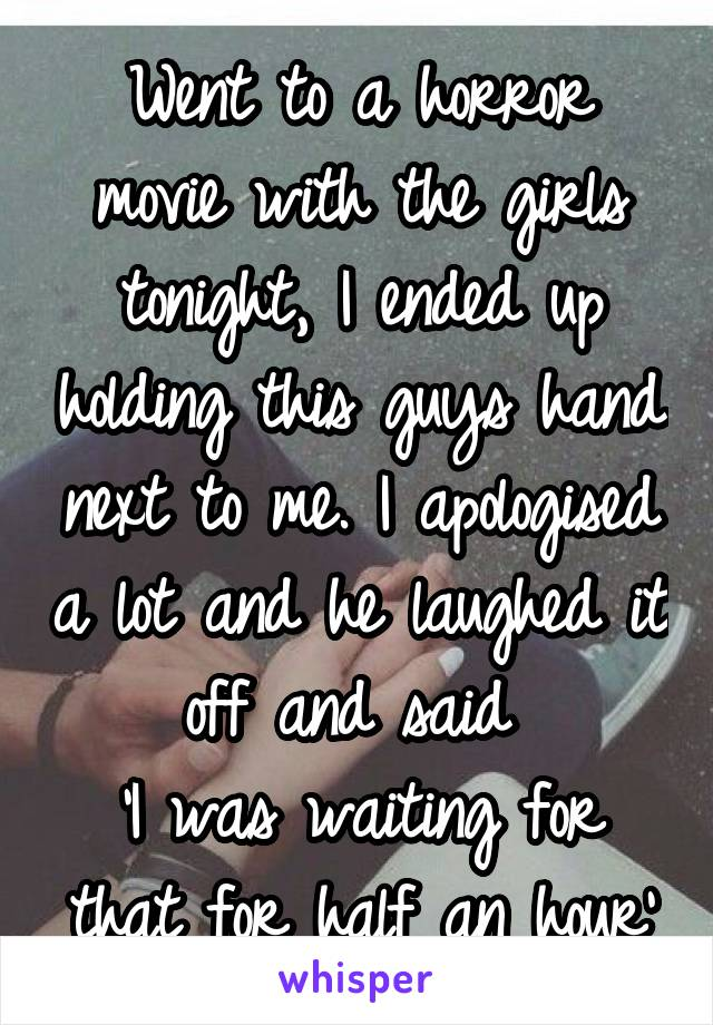 Went to a horror movie with the girls tonight, I ended up holding this guys hand next to me. I apologised a lot and he laughed it off and said  'I was waiting for that for half an hour'