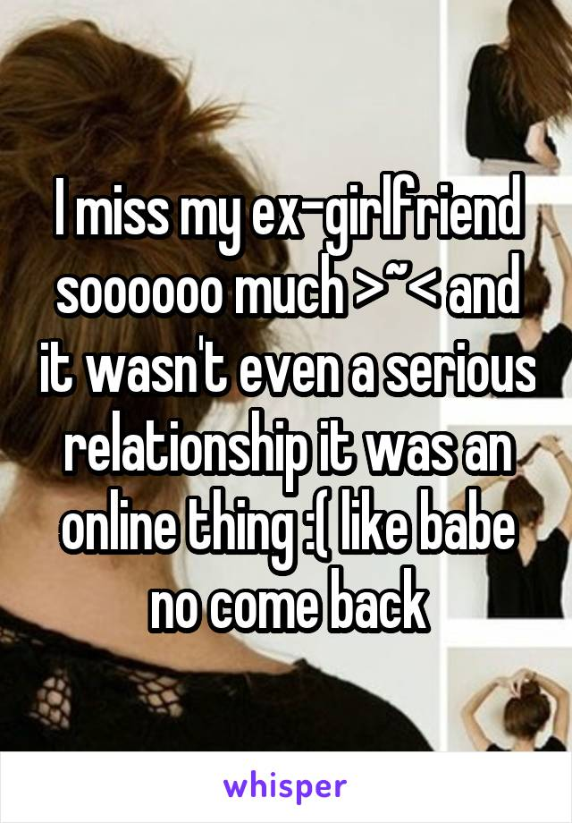 I miss my ex-girlfriend soooooo much >~< and it wasn't even a serious relationship it was an online thing :( like babe no come back