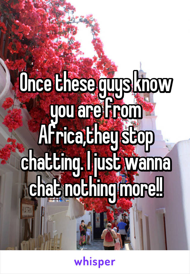Once these guys know you are from Africa,they stop chatting. I just wanna chat nothing more!!