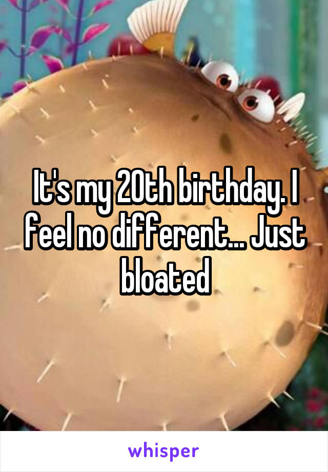 It's my 20th birthday. I feel no different... Just bloated