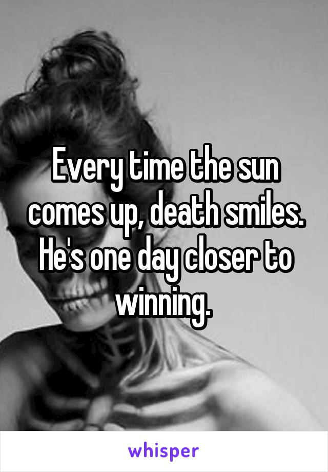 Every time the sun comes up, death smiles. He's one day closer to winning.