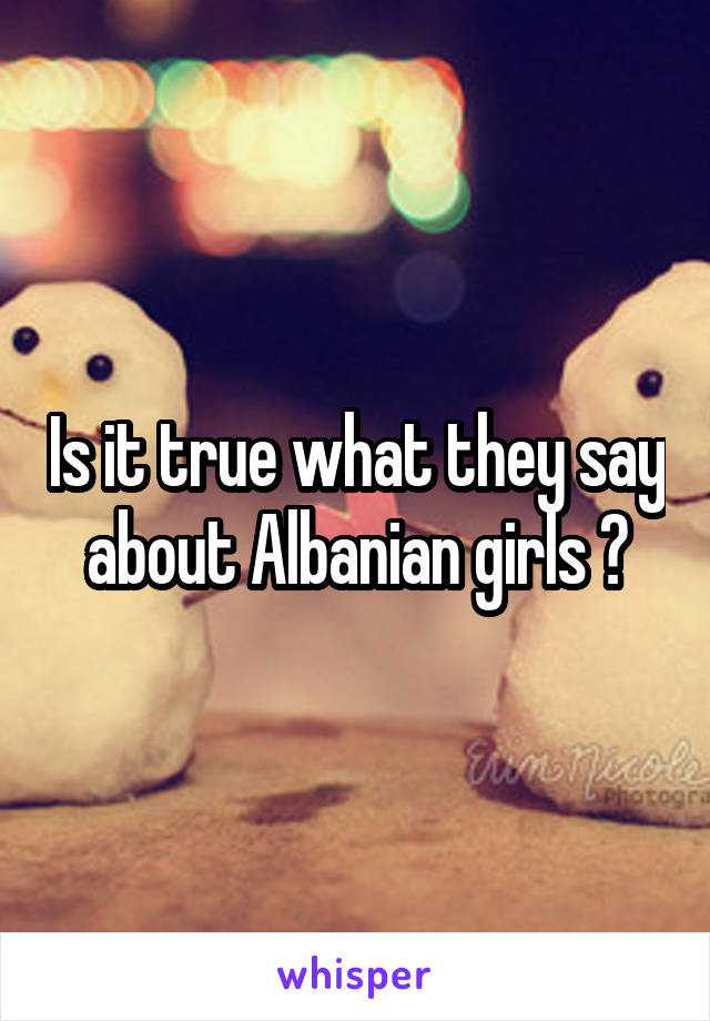 Is it true what they say about Albanian girls ?