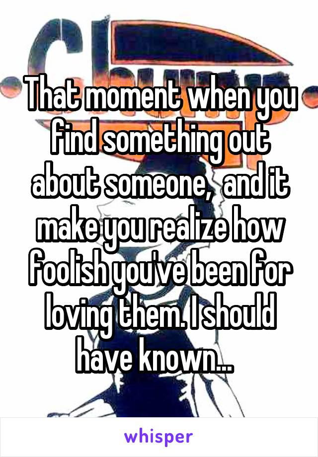 That moment when you find something out about someone,  and it make you realize how foolish you've been for loving them. I should have known...
