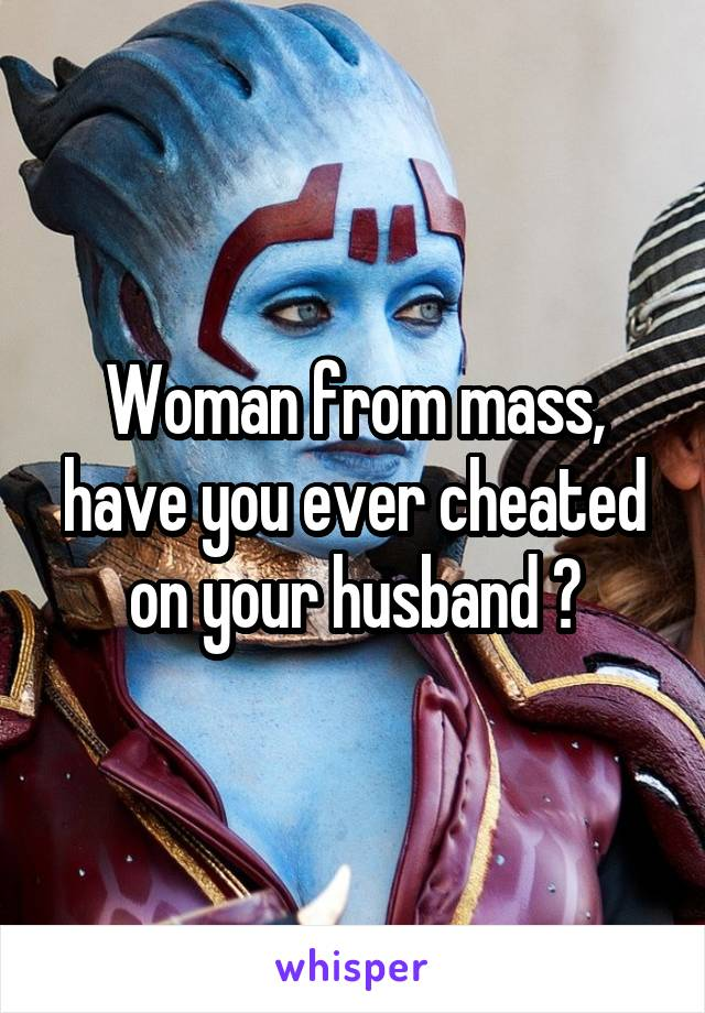 Woman from mass, have you ever cheated on your husband ?