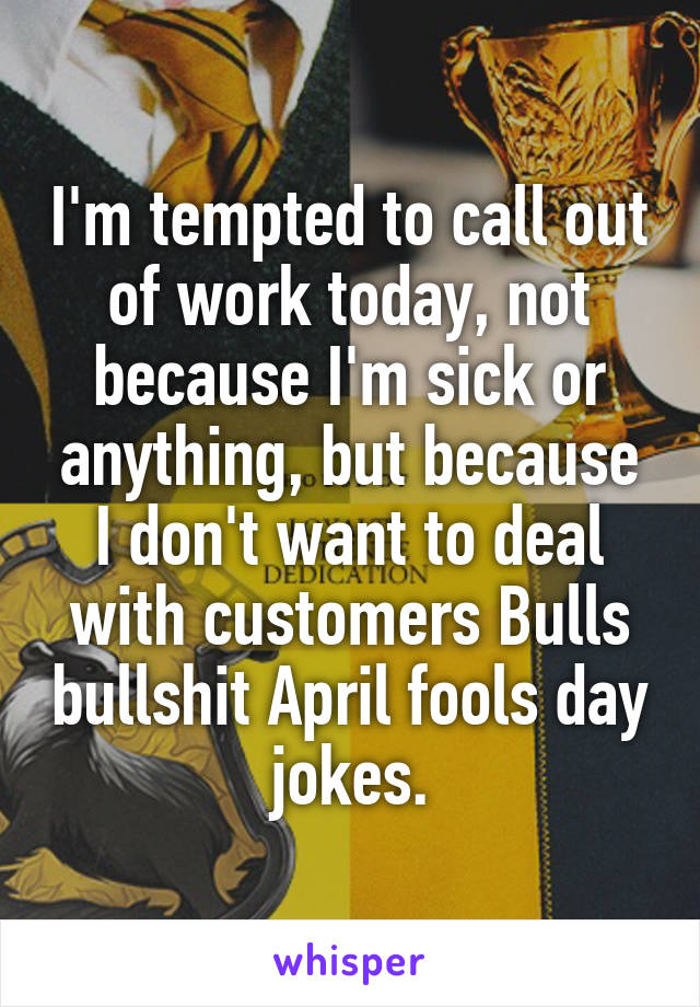I'm tempted to call out of work today, not because I'm sick or anything, but because I don't want to deal with customers Bulls bullshit April fools day jokes.