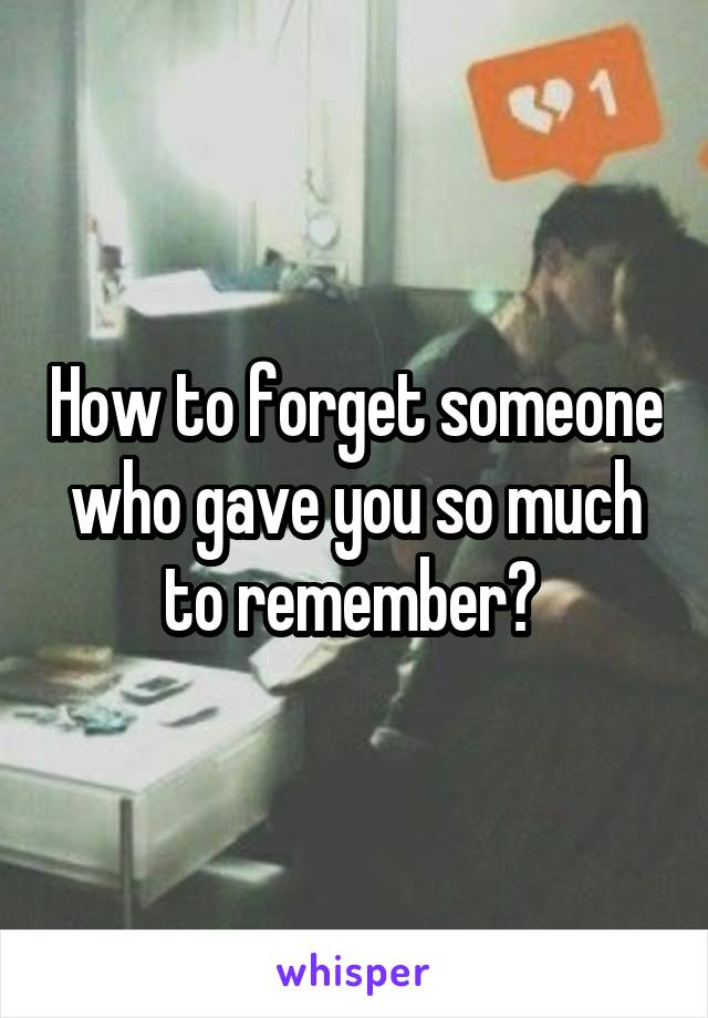 How to forget someone who gave you so much to remember?