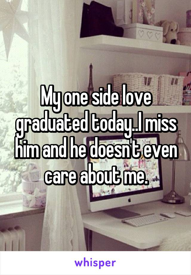 My one side love graduated today..I miss him and he doesn't even care about me.