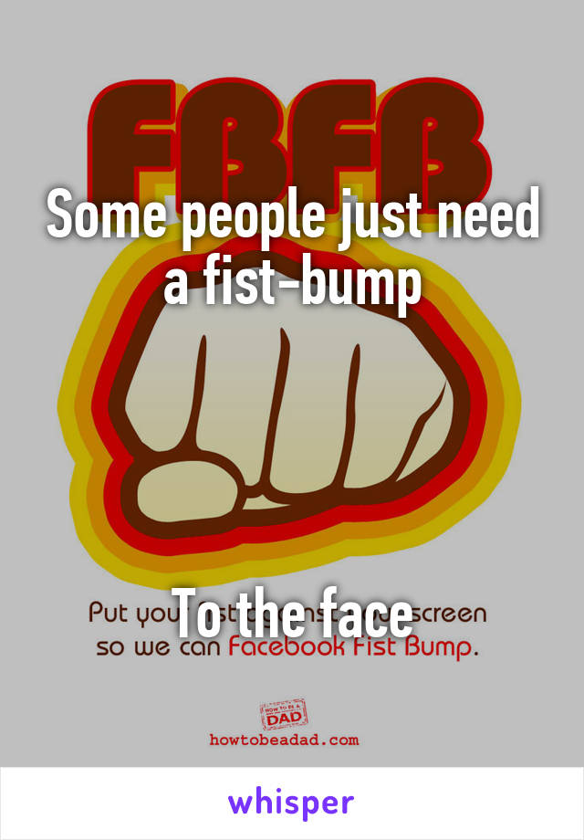 Some people just need a fist-bump     To the face