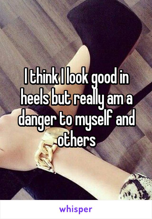 I think I look good in heels but really am a danger to myself and others
