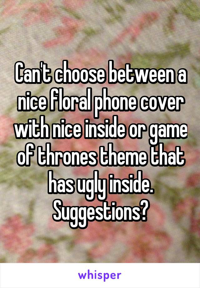Can't choose between a nice floral phone cover with nice inside or game of thrones theme that has ugly inside. Suggestions?