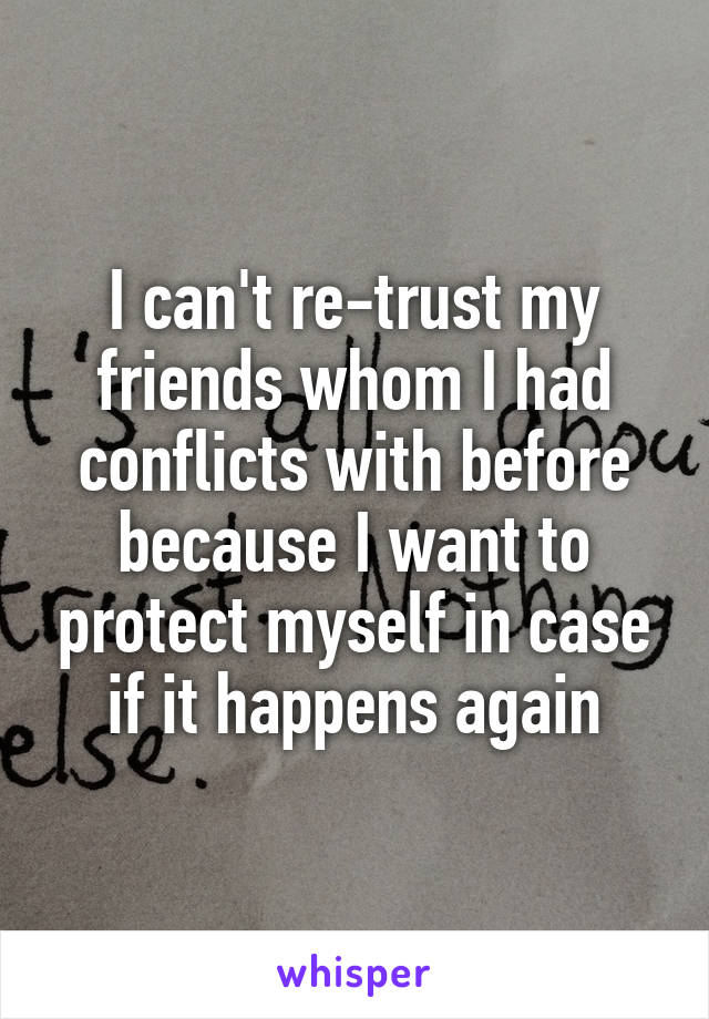 I can't re-trust my friends whom I had conflicts with before because I want to protect myself in case if it happens again