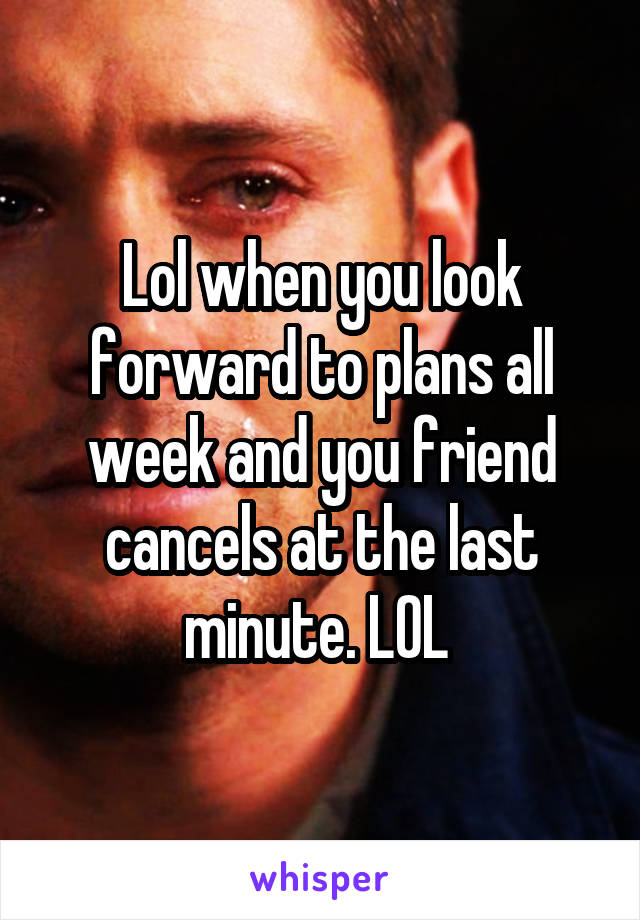Lol when you look forward to plans all week and you friend cancels at the last minute. LOL