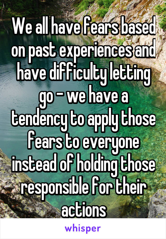 We all have fears based on past experiences and have difficulty letting go - we have a tendency to apply those fears to everyone instead of holding those responsible for their actions