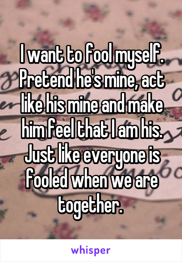 I want to fool myself. Pretend he's mine, act like his mine and make him feel that I am his. Just like everyone is fooled when we are together.