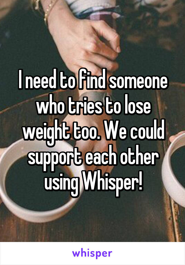 I need to find someone who tries to lose weight too. We could support each other using Whisper!