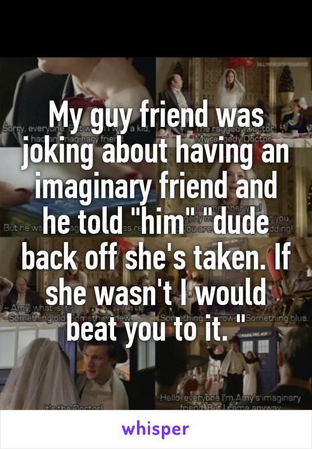 """My guy friend was joking about having an imaginary friend and he told """"him"""" """"dude back off she's taken. If she wasn't I would beat you to it. """""""