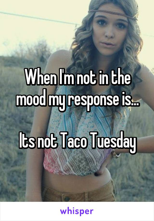 When I'm not in the mood my response is...  Its not Taco Tuesday