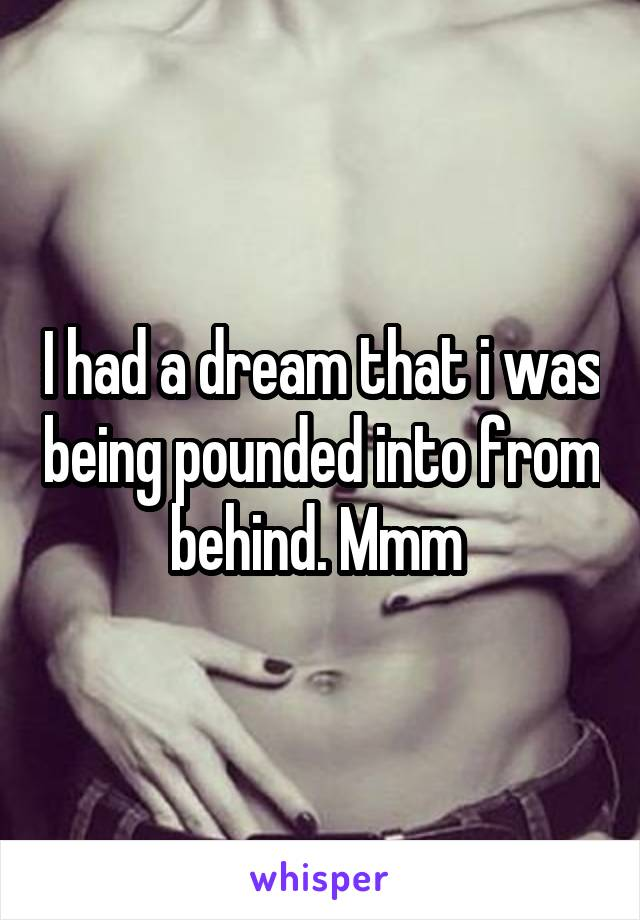 I had a dream that i was being pounded into from behind. Mmm