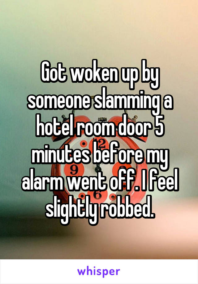 Got woken up by someone slamming a hotel room door 5 minutes before my alarm went off. I feel slightly robbed.