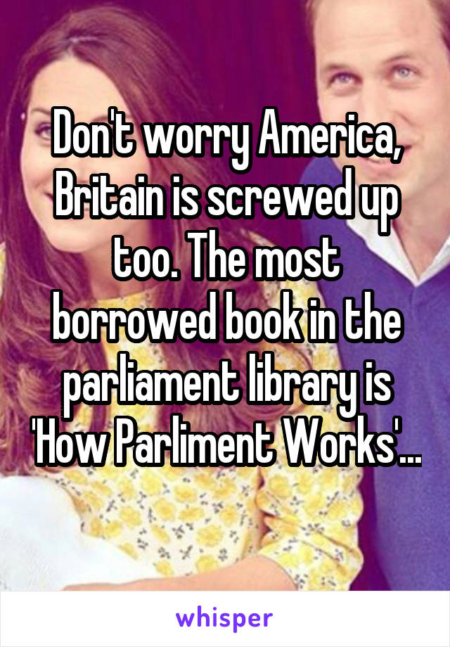 Don't worry America, Britain is screwed up too. The most borrowed book in the parliament library is 'How Parliment Works'...