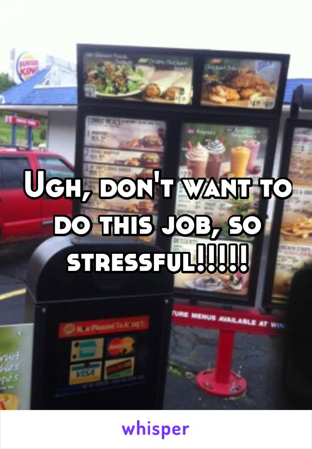 Ugh, don't want to do this job, so stressful!!!!!