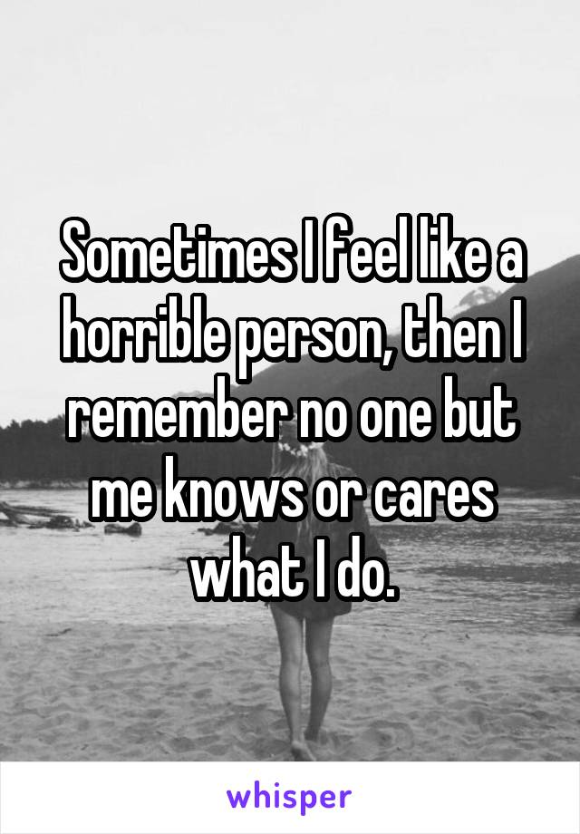 Sometimes I feel like a horrible person, then I remember no one but me knows or cares what I do.