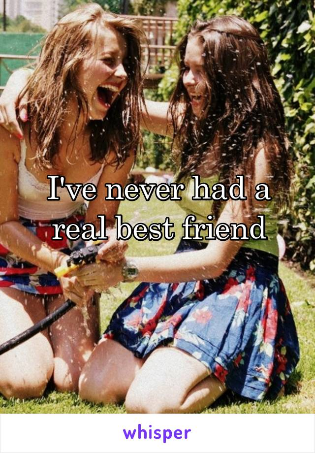 I've never had a real best friend