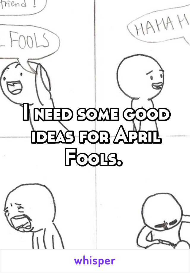 I need some good ideas for April Fools.