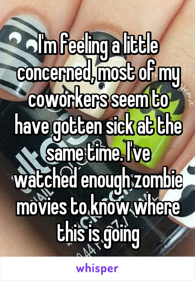 I'm feeling a little concerned, most of my coworkers seem to have gotten sick at the same time. I've watched enough zombie movies to know where this is going