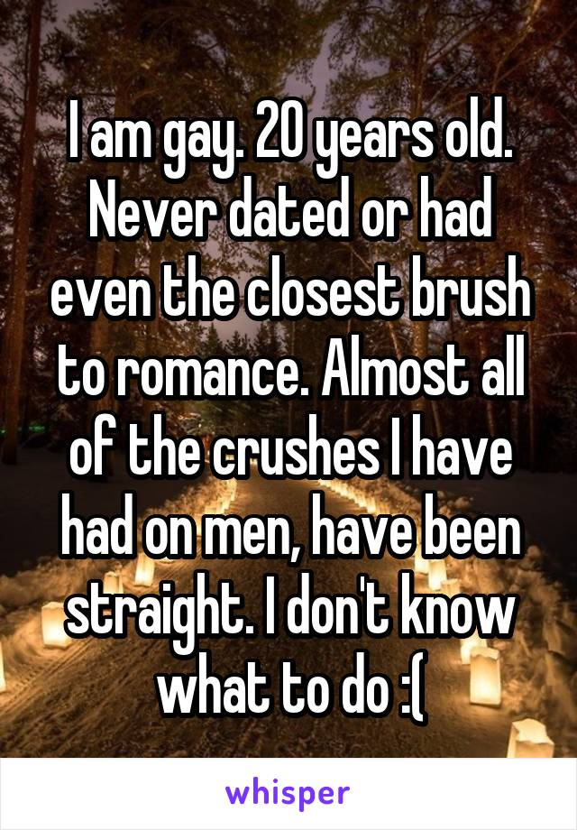 I am gay. 20 years old. Never dated or had even the closest brush to romance. Almost all of the crushes I have had on men, have been straight. I don't know what to do :(