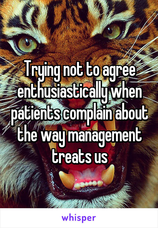 Trying not to agree enthusiastically when patients complain about the way management treats us