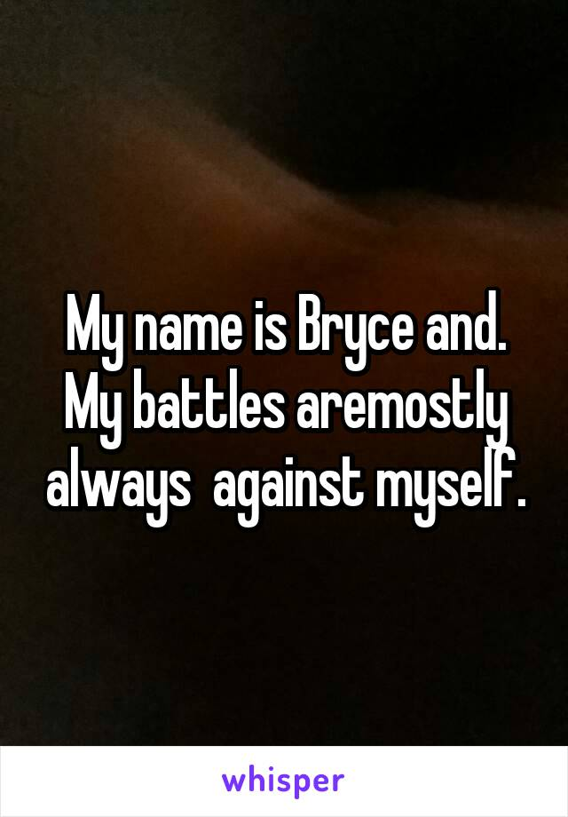 My name is Bryce and. My battles aremostly always  against myself.