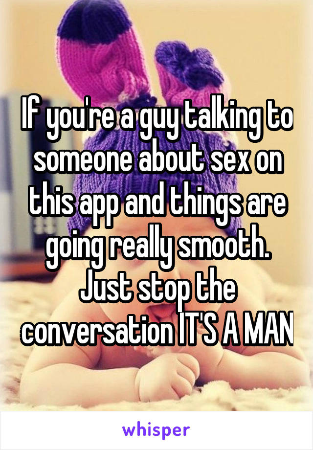 If you're a guy talking to someone about sex on this app and things are going really smooth. Just stop the conversation IT'S A MAN