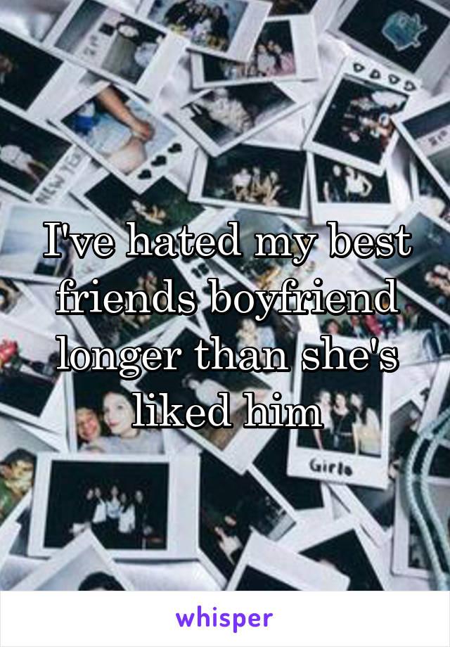 I've hated my best friends boyfriend longer than she's liked him
