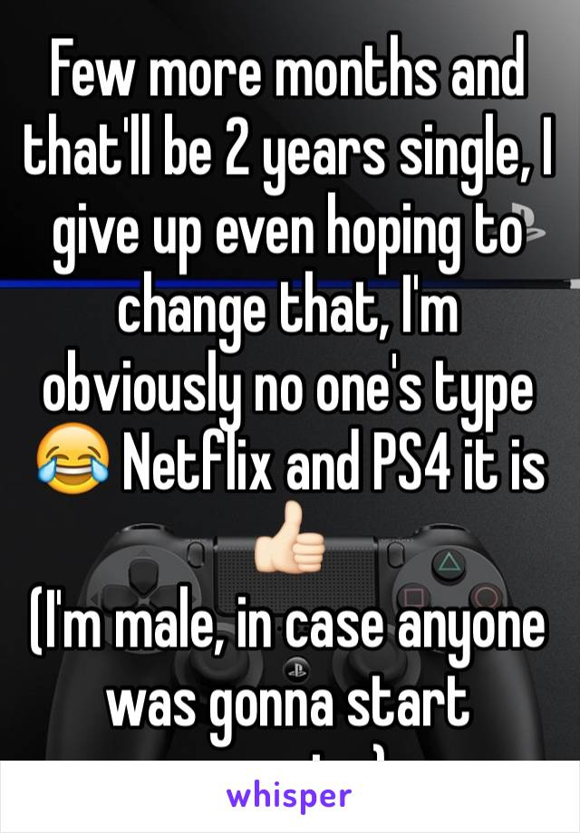 Few more months and that'll be 2 years single, I give up even hoping to change that, I'm obviously no one's type 😂 Netflix and PS4 it is 👍🏻 (I'm male, in case anyone was gonna start creeping)