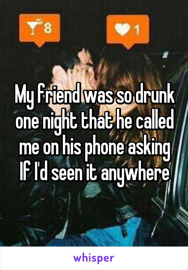 My friend was so drunk one night that he called me on his phone asking If I'd seen it anywhere