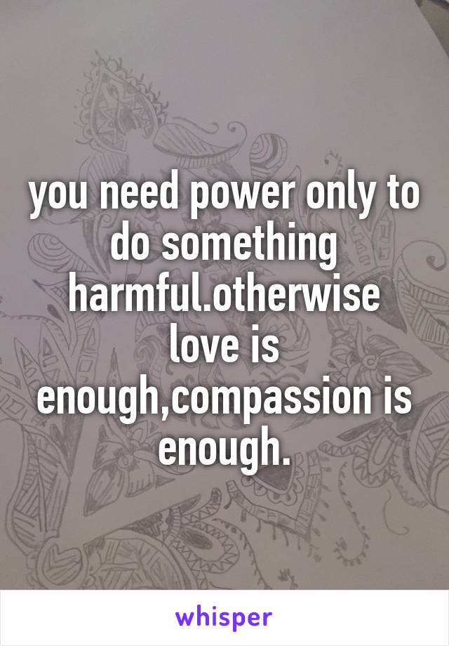 you need power only to do something harmful.otherwise love is enough,compassion is enough.