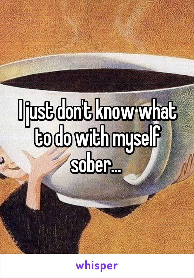 I just don't know what to do with myself sober...