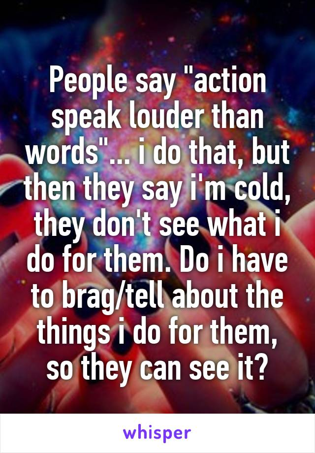 "People say ""action speak louder than words""... i do that, but then they say i'm cold, they don't see what i do for them. Do i have to brag/tell about the things i do for them, so they can see it?"