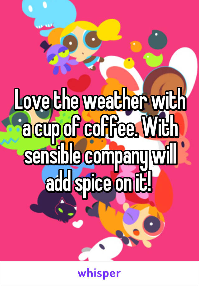 Love the weather with a cup of coffee. With sensible company will add spice on it!
