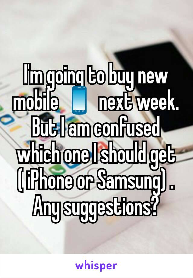 I'm going to buy new mobile 📱 next week. But I am confused which one I should get ( iPhone or Samsung) .  Any suggestions?