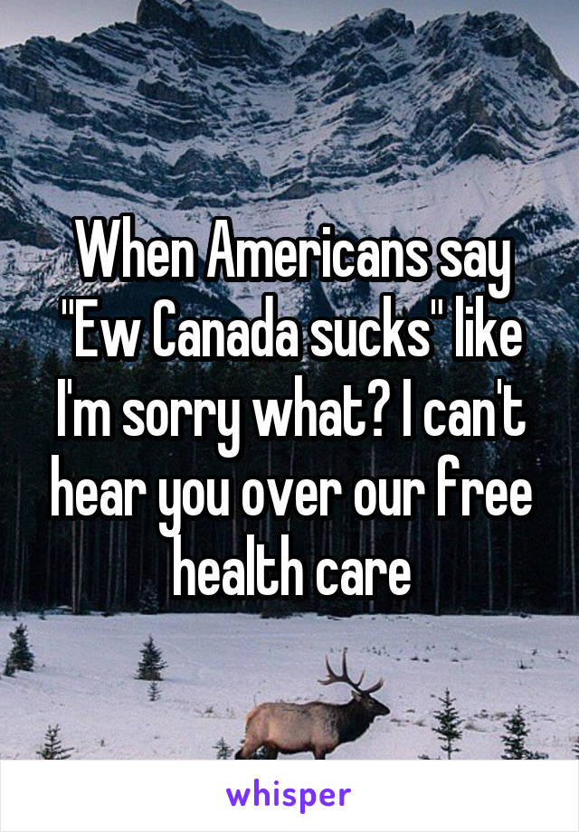 """When Americans say """"Ew Canada sucks"""" like I'm sorry what? I can't hear you over our free health care"""