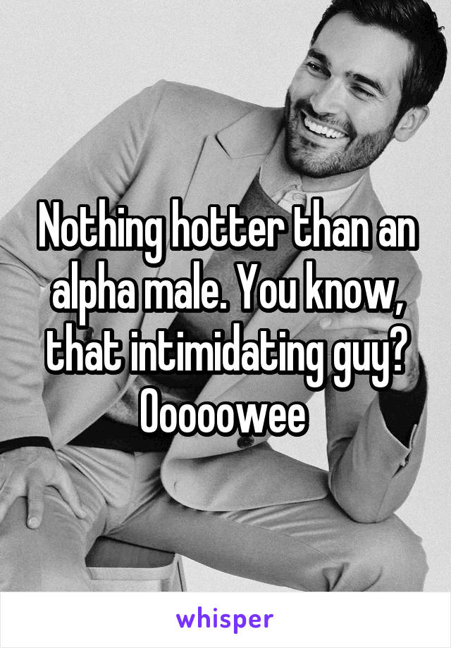 Nothing hotter than an alpha male. You know, that intimidating guy? Ooooowee