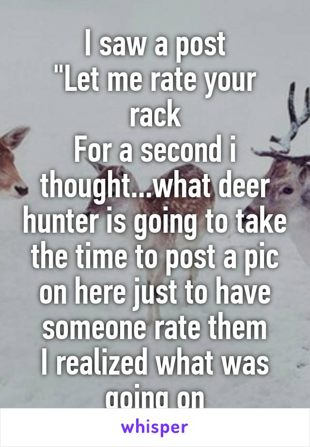 """I saw a post """"Let me rate your rack For a second i thought...what deer hunter is going to take the time to post a pic on here just to have someone rate them I realized what was going on"""