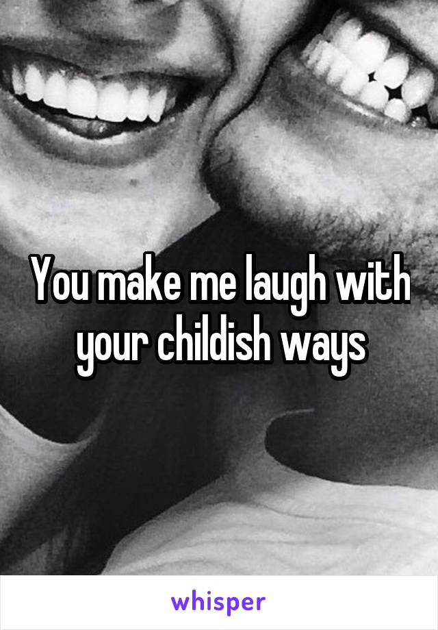 You make me laugh with your childish ways