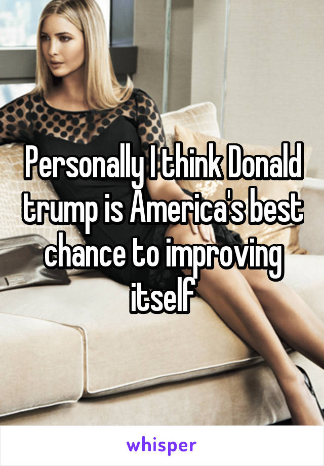 Personally I think Donald trump is America's best chance to improving itself