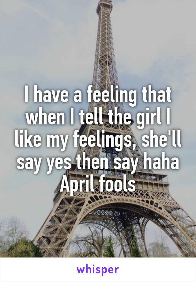 I have a feeling that when I tell the girl I like my feelings, she'll say yes then say haha April fools