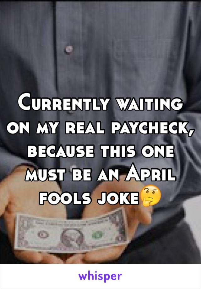 Currently waiting on my real paycheck, because this one must be an April fools joke🤔