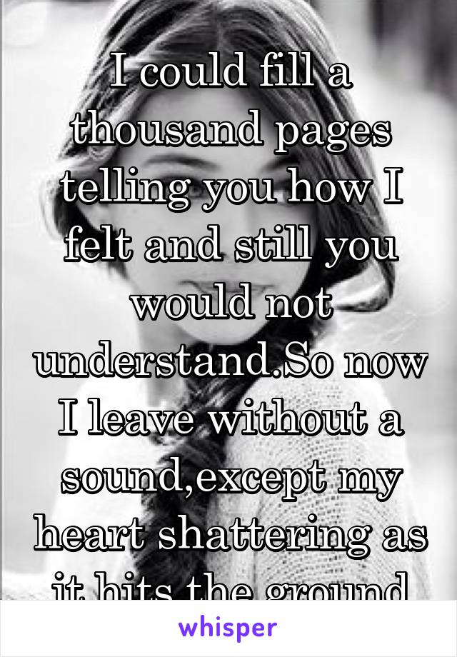 I could fill a thousand pages telling you how I felt and still you would not understand.So now I leave without a sound,except my heart shattering as  it hits the ground.