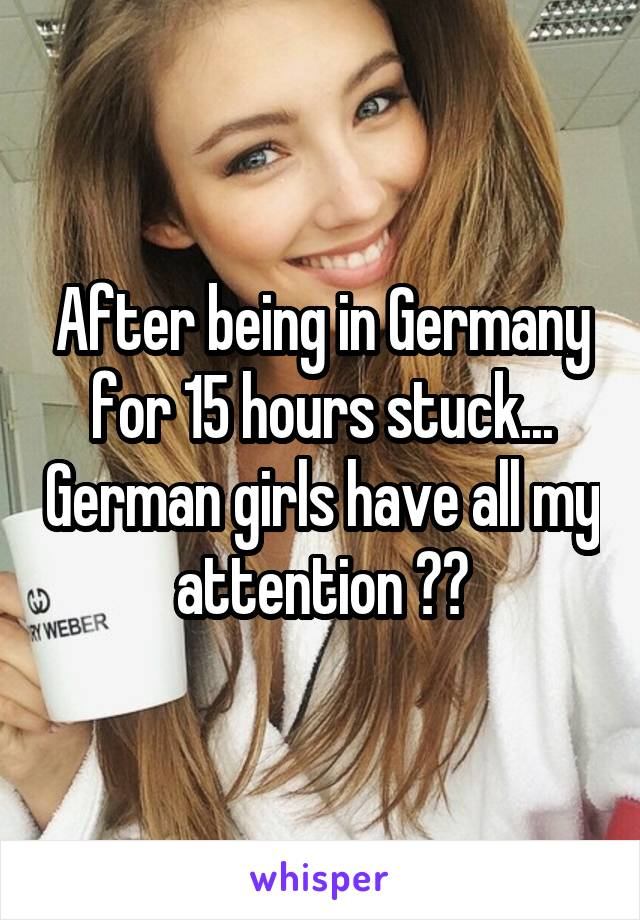 After being in Germany for 15 hours stuck... German girls have all my attention 😍😍
